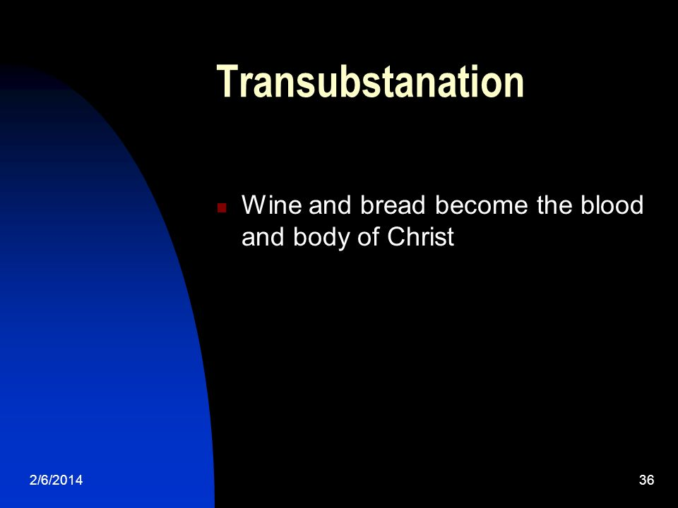 2/6/201436 Transubstanation Wine and bread become the blood and body of Christ