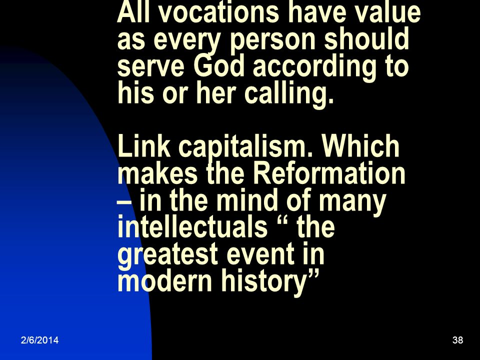 2/6/201438 All vocations have value as every person should serve God according to his or her calling. Link capitalism. Which makes the Reformation – i