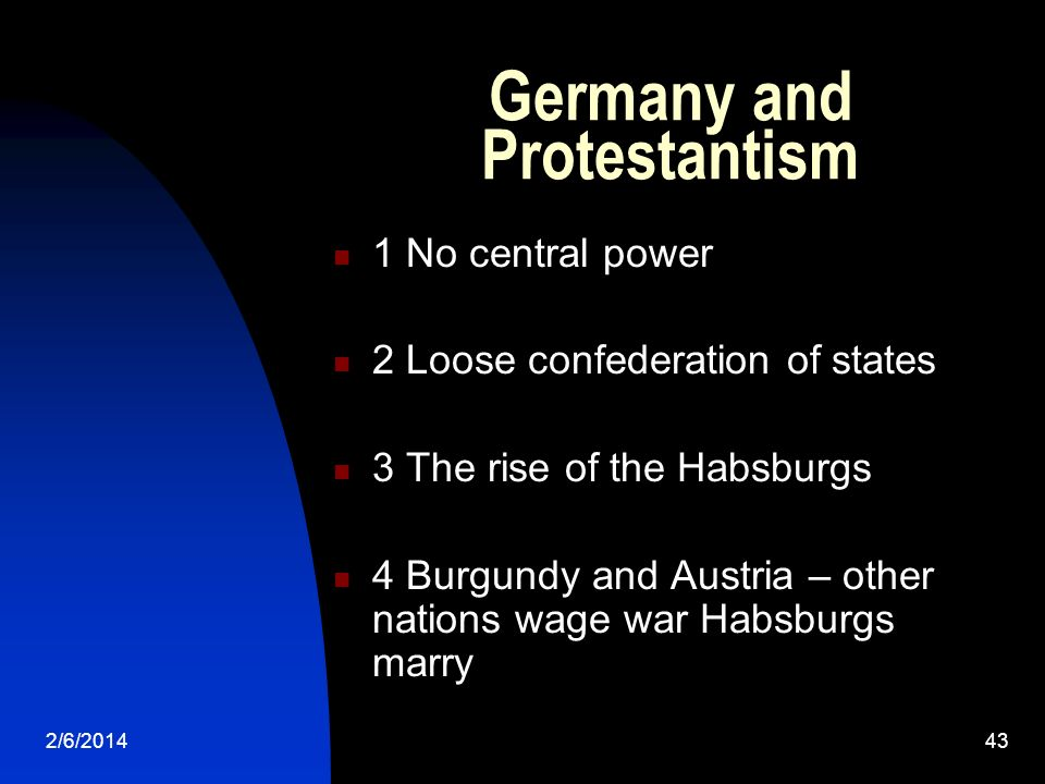 2/6/201443 Germany and Protestantism 1 No central power 2 Loose confederation of states 3 The rise of the Habsburgs 4 Burgundy and Austria – other nat