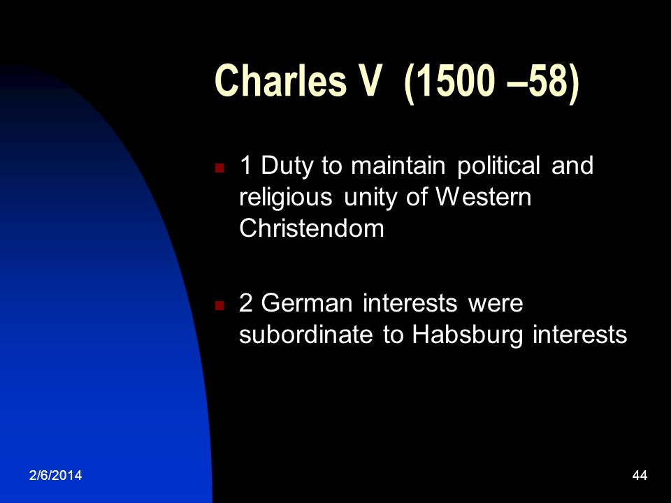 2/6/201444 Charles V (1500 –58) 1 Duty to maintain political and religious unity of Western Christendom 2 German interests were subordinate to Habsburg interests