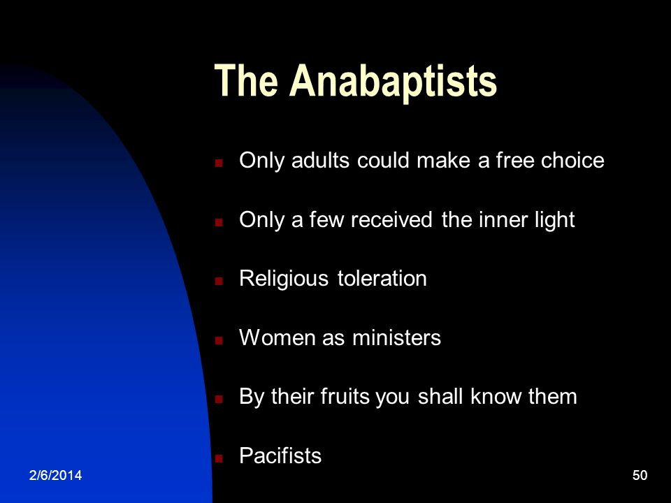 2/6/201450 The Anabaptists Only adults could make a free choice Only a few received the inner light Religious toleration Women as ministers By their f