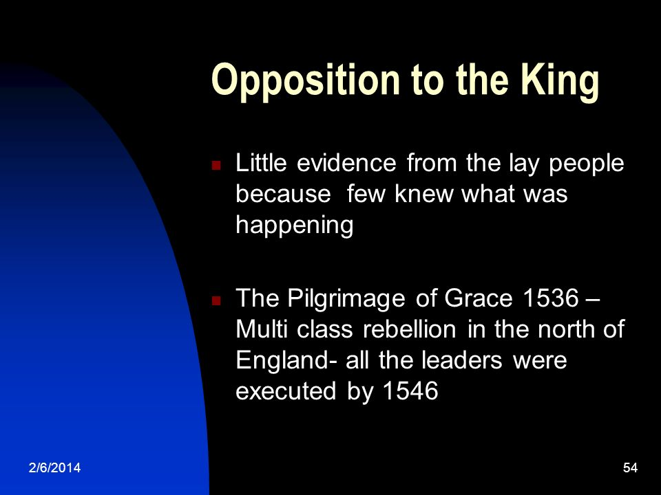 2/6/201454 Opposition to the King Little evidence from the lay people because few knew what was happening The Pilgrimage of Grace 1536 – Multi class rebellion in the north of England- all the leaders were executed by 1546
