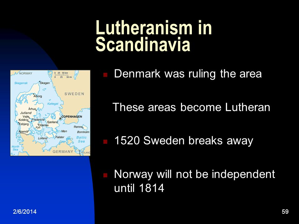 2/6/201459 Lutheranism in Scandinavia Denmark was ruling the area These areas become Lutheran 1520 Sweden breaks away Norway will not be independent until 1814