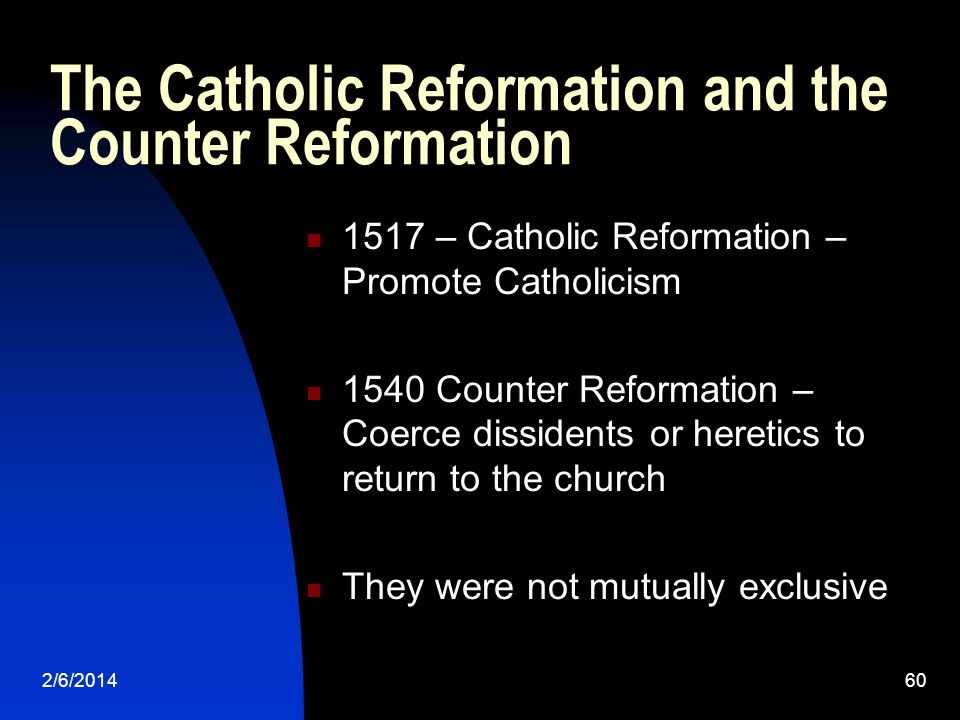 2/6/201460 The Catholic Reformation and the Counter Reformation 1517 – Catholic Reformation – Promote Catholicism 1540 Counter Reformation – Coerce di