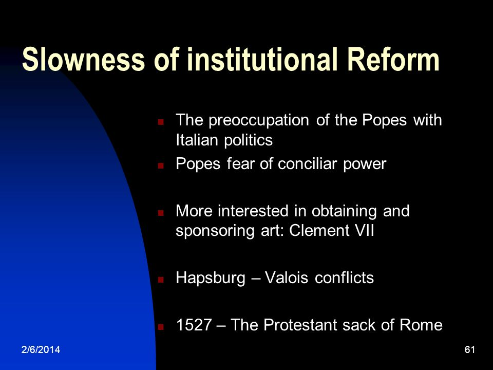 2/6/201461 Slowness of institutional Reform The preoccupation of the Popes with Italian politics Popes fear of conciliar power More interested in obtaining and sponsoring art: Clement VII Hapsburg – Valois conflicts 1527 – The Protestant sack of Rome