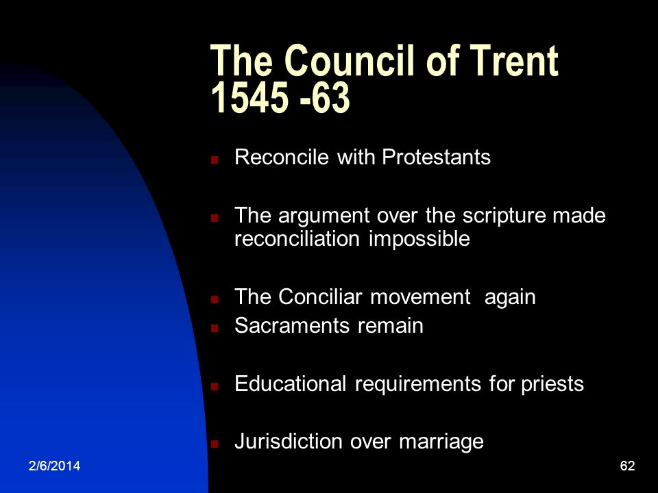 2/6/201462 The Council of Trent 1545 -63 Reconcile with Protestants The argument over the scripture made reconciliation impossible The Conciliar movem