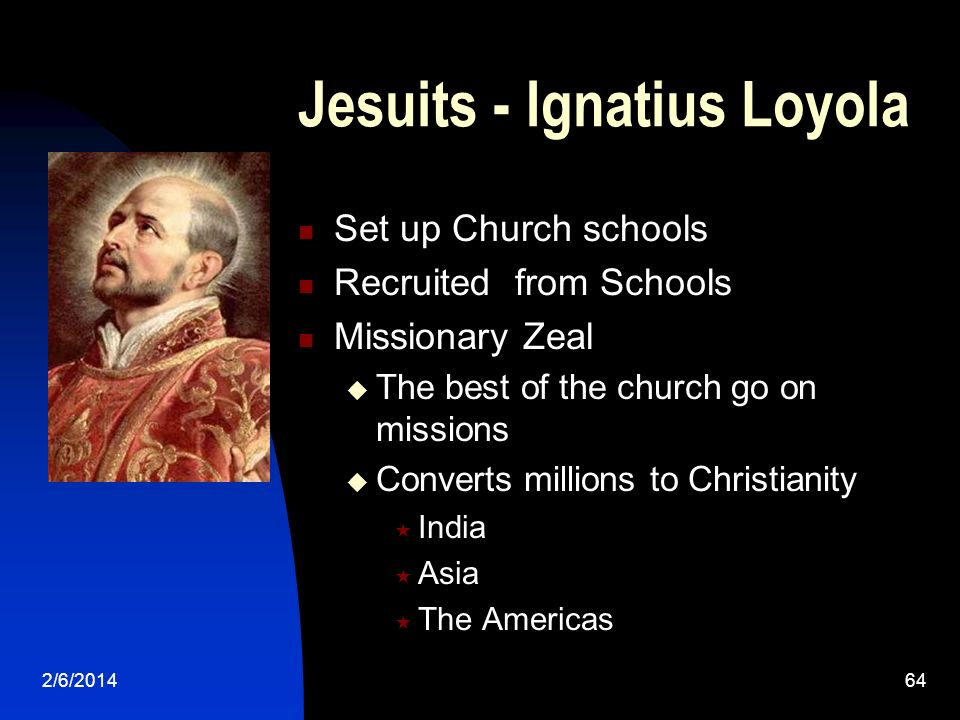 2/6/201464 Jesuits - Ignatius Loyola Set up Church schools Recruited from Schools Missionary Zeal The best of the church go on missions Converts millions to Christianity India Asia The Americas