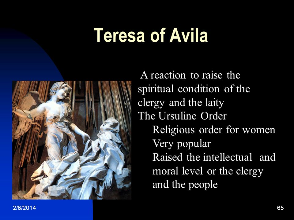 Teresa of Avila 2/6/201465 A reaction to raise the spiritual condition of the clergy and the laity The Ursuline Order Religious order for women Very p