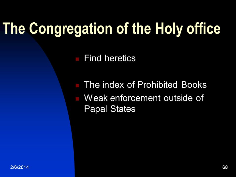 2/6/201468 The Congregation of the Holy office Find heretics The index of Prohibited Books Weak enforcement outside of Papal States
