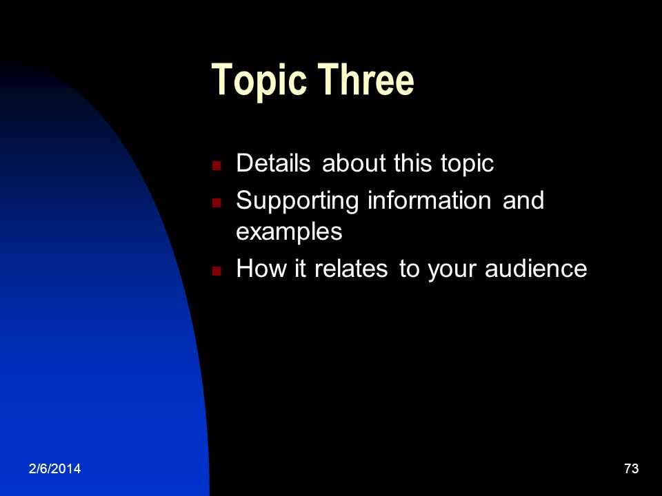 2/6/201473 Topic Three Details about this topic Supporting information and examples How it relates to your audience