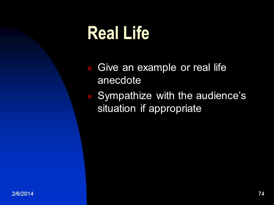 2/6/ Real Life Give an example or real life anecdote Sympathize with the audiences situation if appropriate