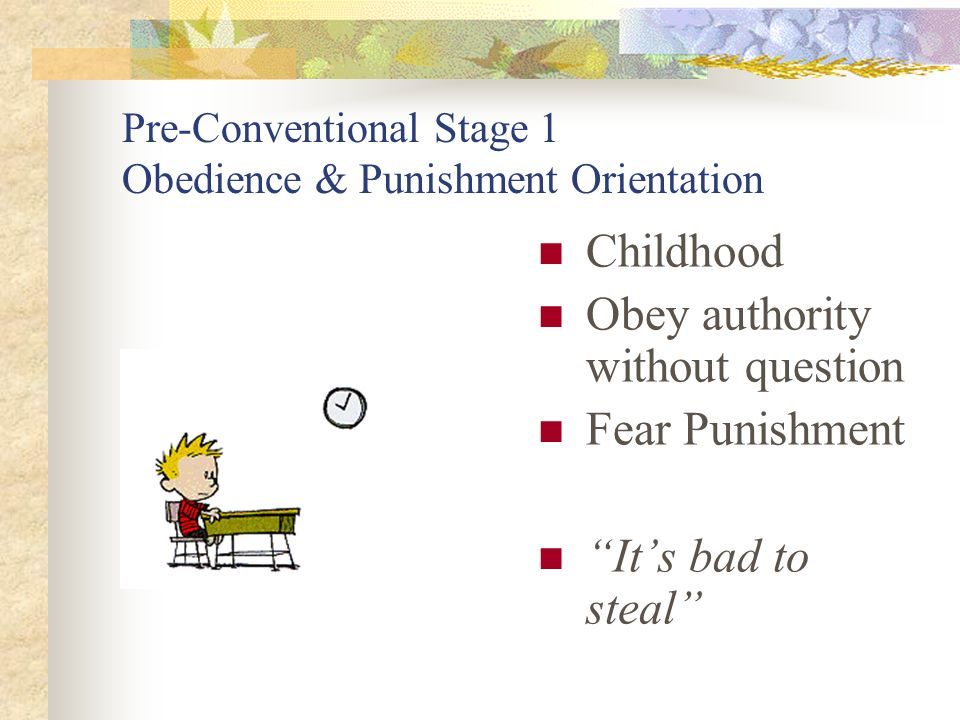 Pre-Conventional Stage 1 Obedience & Punishment Orientation Childhood Obey authority without question Fear Punishment Its bad to steal