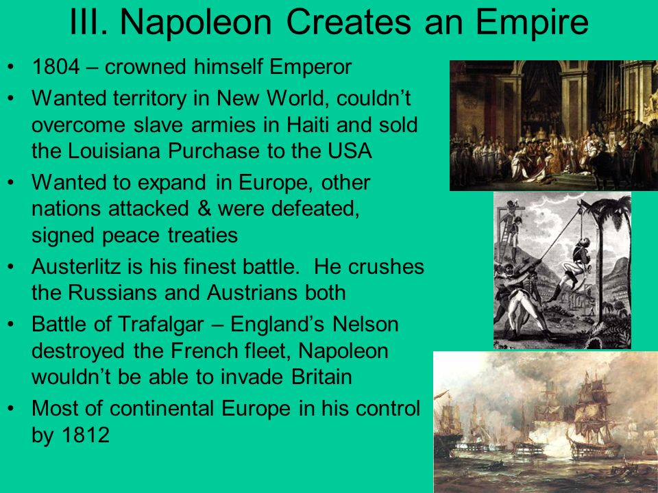 III. Napoleon Creates an Empire 1804 – crowned himself Emperor Wanted territory in New World, couldnt overcome slave armies in Haiti and sold the Loui
