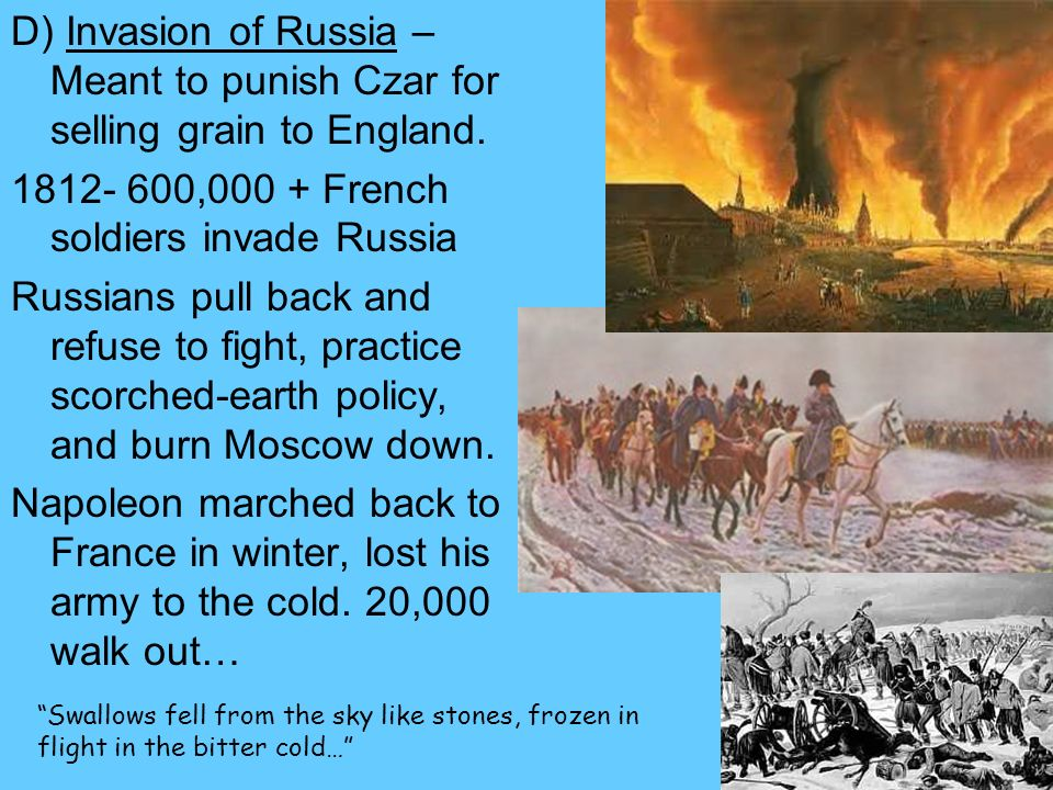 D) Invasion of Russia – Meant to punish Czar for selling grain to England. 1812- 600,000 + French soldiers invade Russia Russians pull back and refuse
