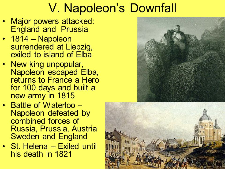 V. Napoleons Downfall Major powers attacked: England and Prussia 1814 – Napoleon surrendered at Liepzig, exiled to island of Elba New king unpopular,