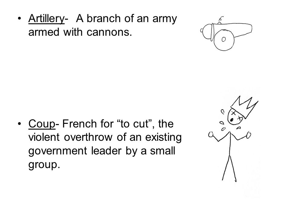 Artillery- A branch of an army armed with cannons. Coup- French for to cut, the violent overthrow of an existing government leader by a small group.