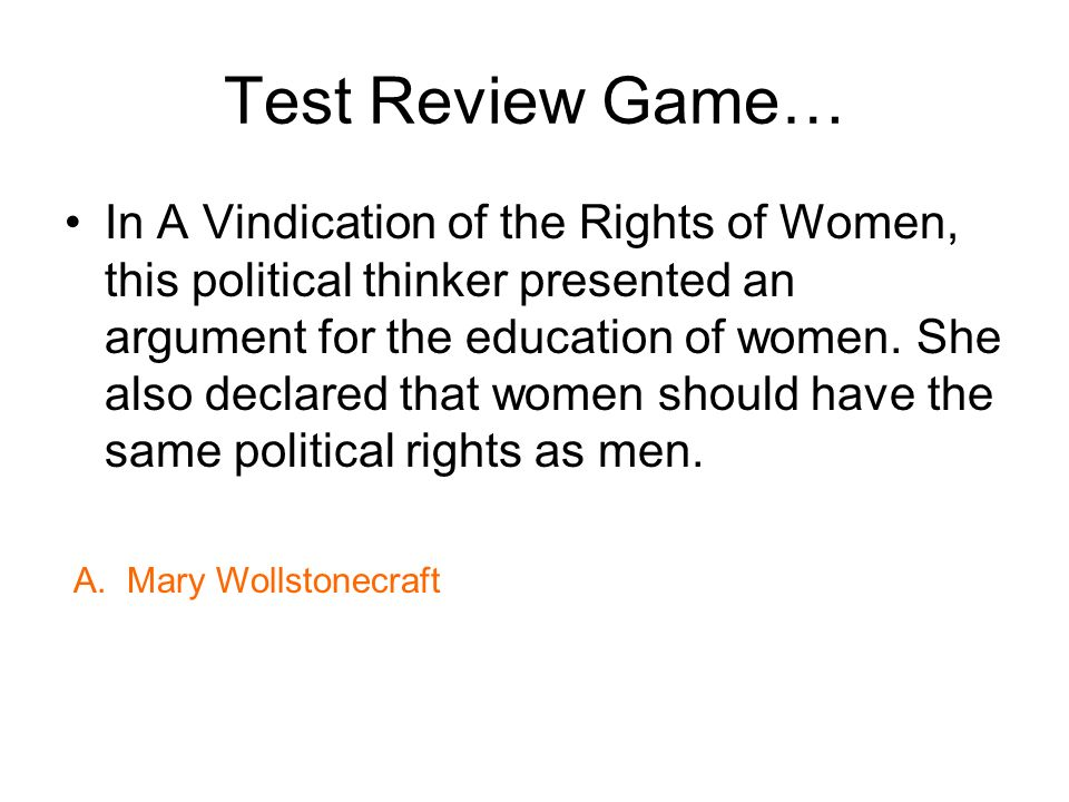 Test Review Game… In A Vindication of the Rights of Women, this political thinker presented an argument for the education of women. She also declared