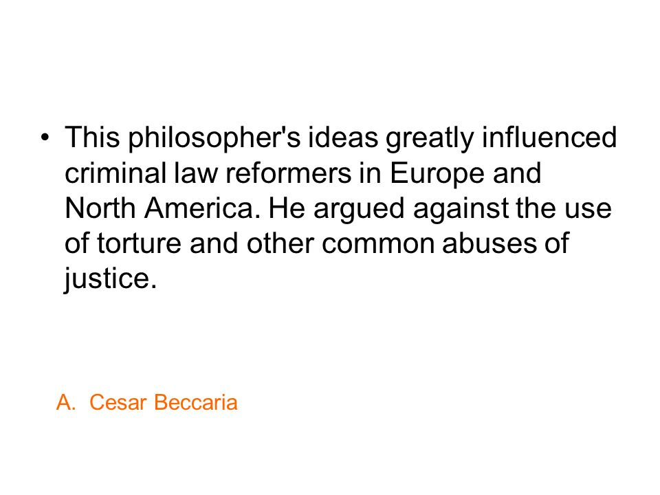 This philosopher's ideas greatly influenced criminal law reformers in Europe and North America. He argued against the use of torture and other common