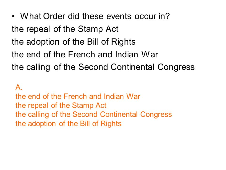 What Order did these events occur in? the repeal of the Stamp Act the adoption of the Bill of Rights the end of the French and Indian War the calling
