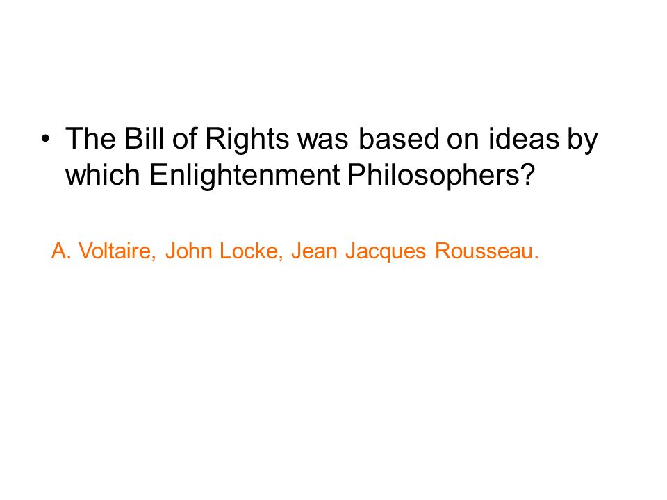 The Bill of Rights was based on ideas by which Enlightenment Philosophers? A. Voltaire, John Locke, Jean Jacques Rousseau.