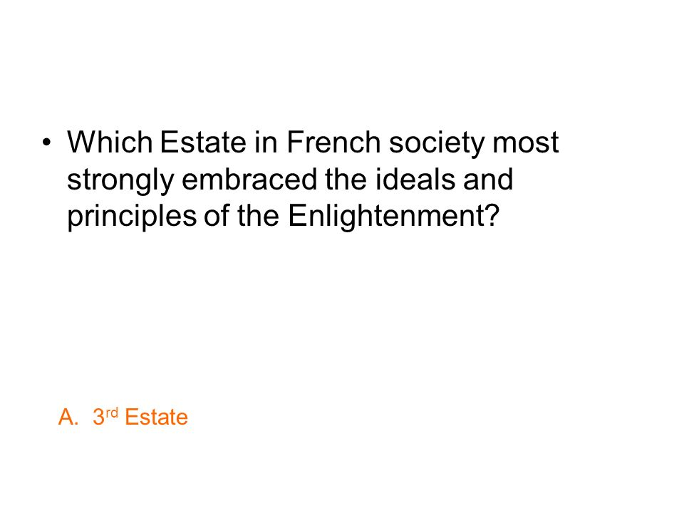 Which Estate in French society most strongly embraced the ideals and principles of the Enlightenment? A. 3 rd Estate