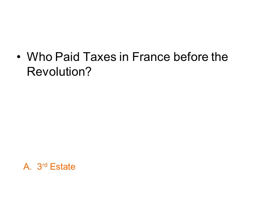 Who Paid Taxes in France before the Revolution? A. 3 rd Estate