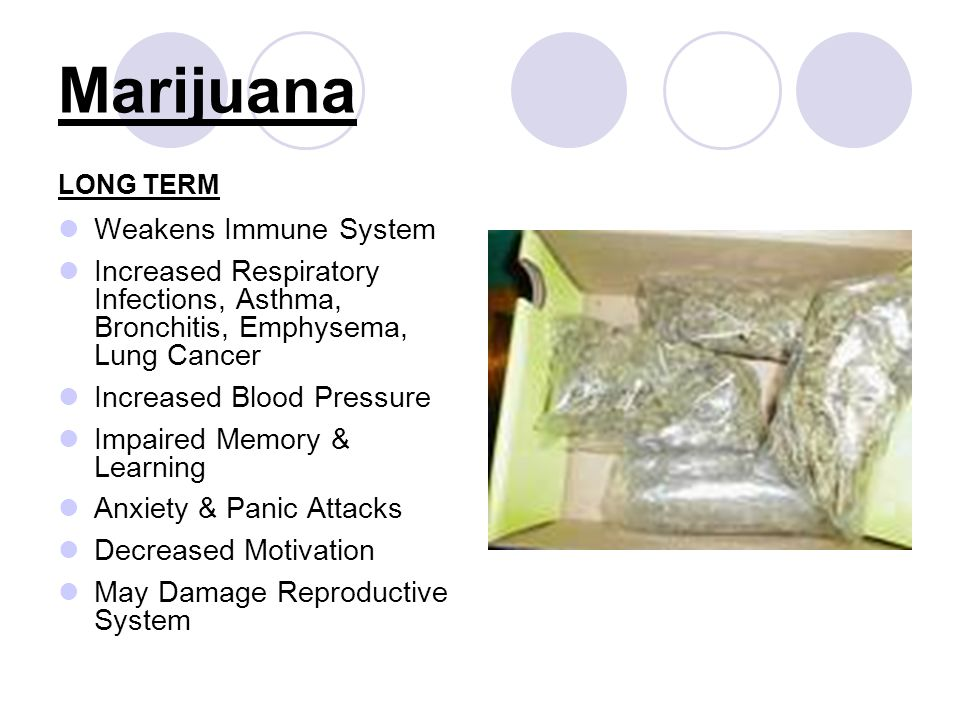 Marijuana LONG TERM Weakens Immune System Increased Respiratory Infections, Asthma, Bronchitis, Emphysema, Lung Cancer Increased Blood Pressure Impair