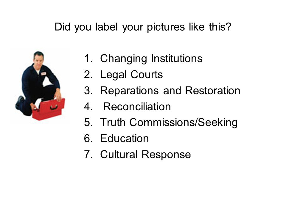 Did you label your pictures like this? 1.Changing Institutions 2.Legal Courts 3.Reparations and Restoration 4. Reconciliation 5.Truth Commissions/Seek
