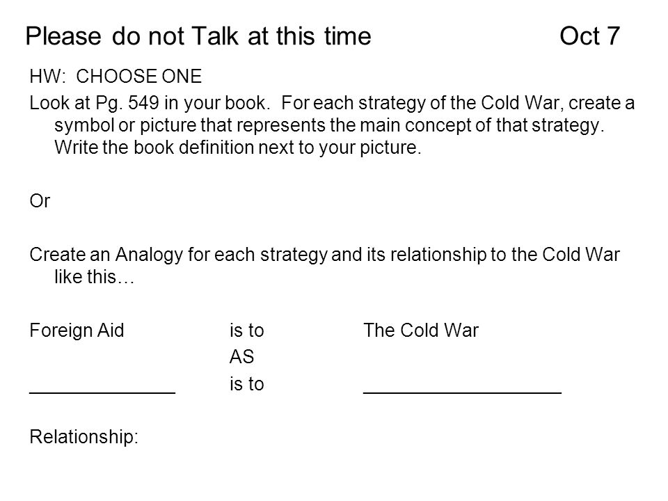 Please do not Talk at this timeOct 7 HW: CHOOSE ONE Look at Pg. 549 in your book. For each strategy of the Cold War, create a symbol or picture that r