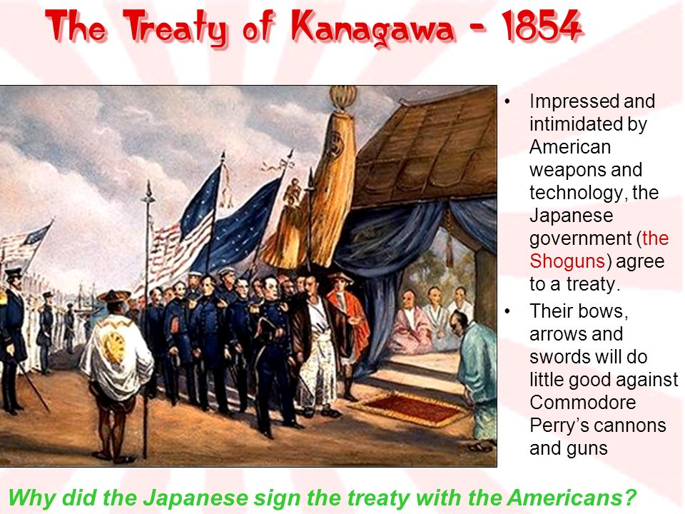 The Treaty of Kanagawa - 1854 Impressed and intimidated by American weapons and technology, the Japanese government (the Shoguns) agree to a treaty. T