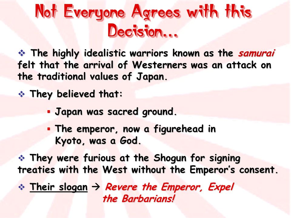 Not Everyone Agrees with this Decision … The highly idealistic warriors known as the samurai felt that the arrival of Westerners was an attack on the