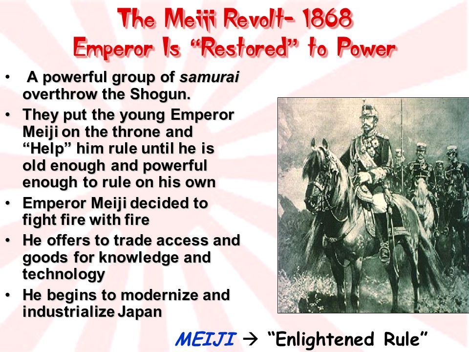 The Meiji Revolt- 1868 Emperor Is Restored to Power The Meiji Revolt- 1868 Emperor Is Restored to Power MEIJI Enlightened Rule A powerful group of sam