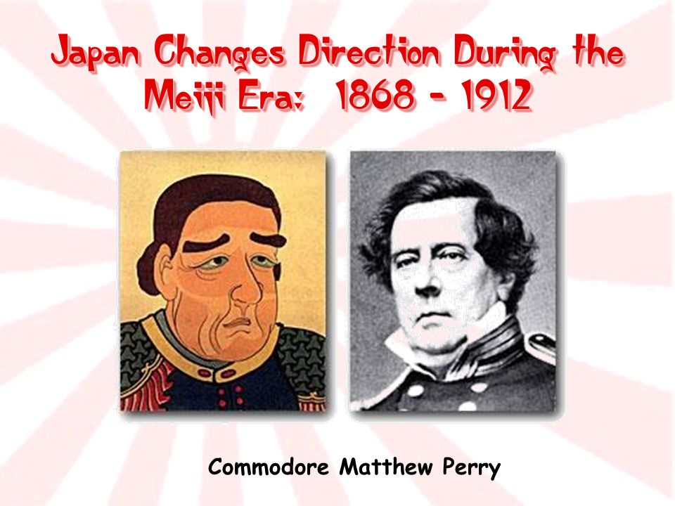 Japan Changes Direction During the Meiji Era: 1868 - 1912 Commodore Matthew Perry