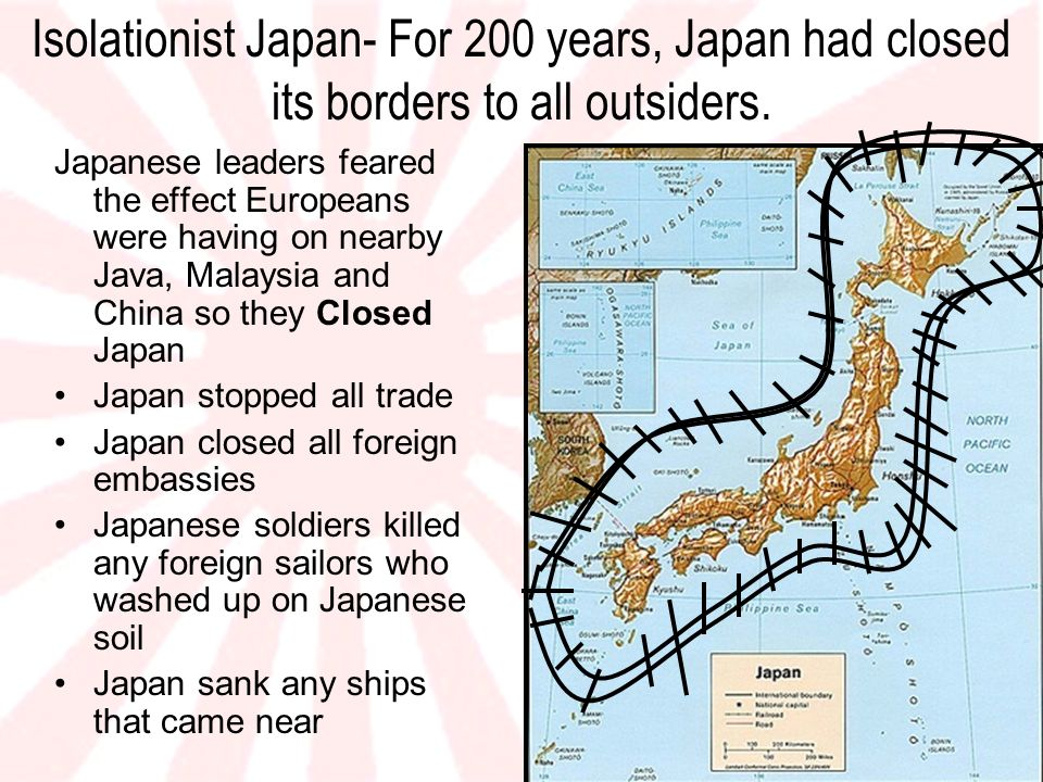 Isolationist Japan- For 200 years, Japan had closed its borders to all outsiders. Japanese leaders feared the effect Europeans were having on nearby J