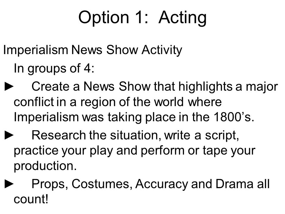 Option 1: Acting Imperialism News Show Activity In groups of 4: Create a News Show that highlights a major conflict in a region of the world where Imp