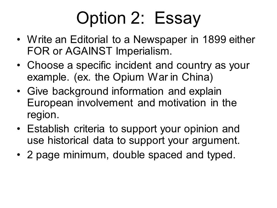 Option 2: Essay Write an Editorial to a Newspaper in 1899 either FOR or AGAINST Imperialism.