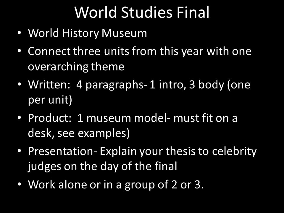 World Studies Final World History Museum Connect three units from this year with one overarching theme Written: 4 paragraphs- 1 intro, 3 body (one per
