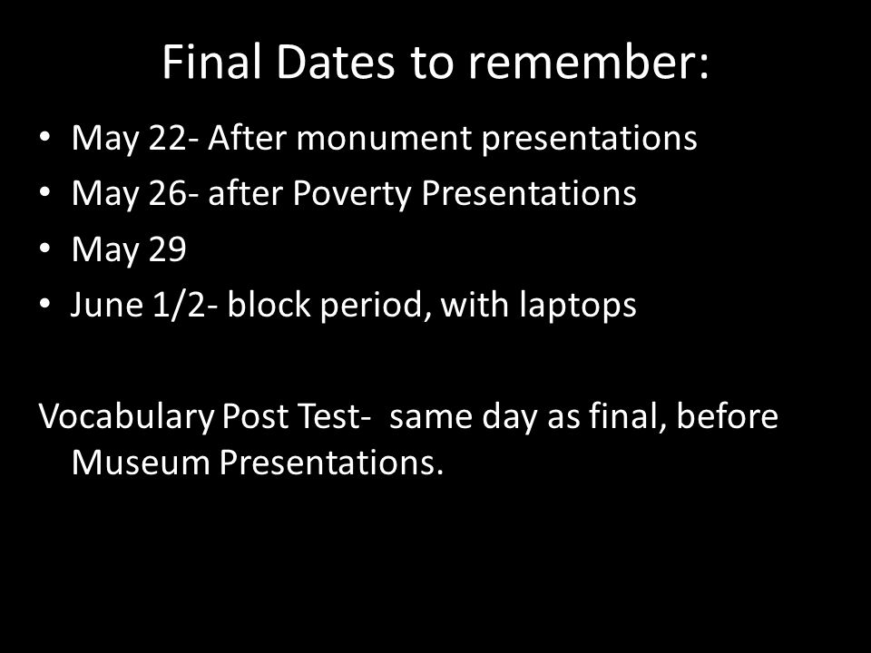 Final Dates to remember: May 22- After monument presentations May 26- after Poverty Presentations May 29 June 1/2- block period, with laptops Vocabula