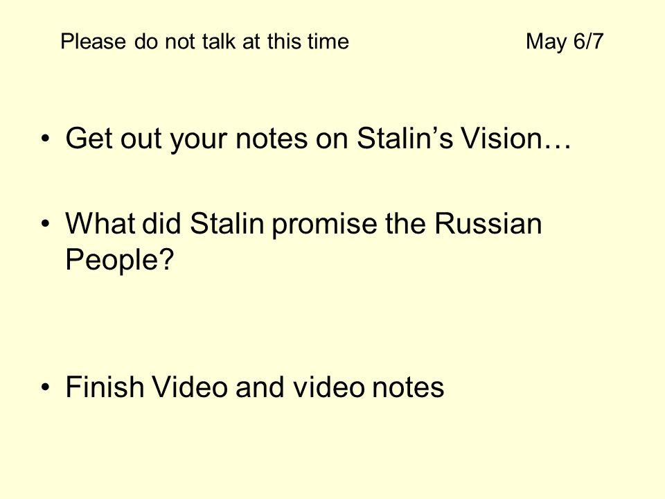 Please do not talk at this timeMay 6/7 Get out your notes on Stalins Vision… What did Stalin promise the Russian People? Finish Video and video notes