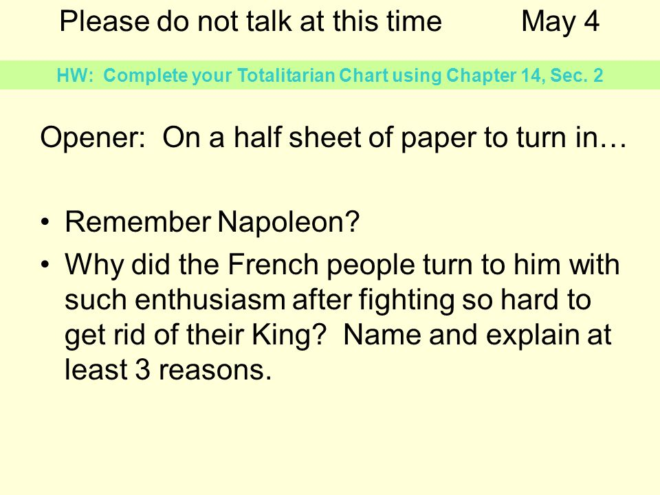 Please do not talk at this timeMay 4 Opener: On a half sheet of paper to turn in… Remember Napoleon? Why did the French people turn to him with such e