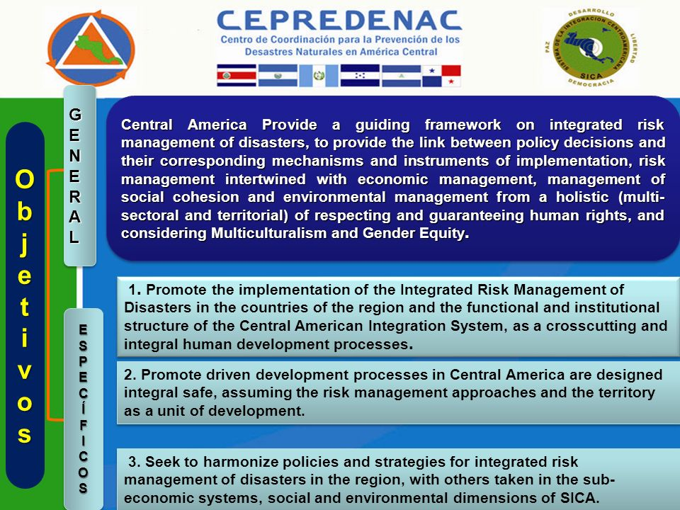 ObjetObjetivosivosObjetObjetivosivos ESPECÍFICOSESPECÍFICOS GENERALGENERAL Central America Provide a guiding framework on integrated risk management of disasters, to provide the link between policy decisions and their corresponding mechanisms and instruments of implementation, risk management intertwined with economic management, management of social cohesion and environmental management from a holistic (multi- sectoral and territorial) of respecting and guaranteeing human rights, and considering Multiculturalism and Gender Equity.