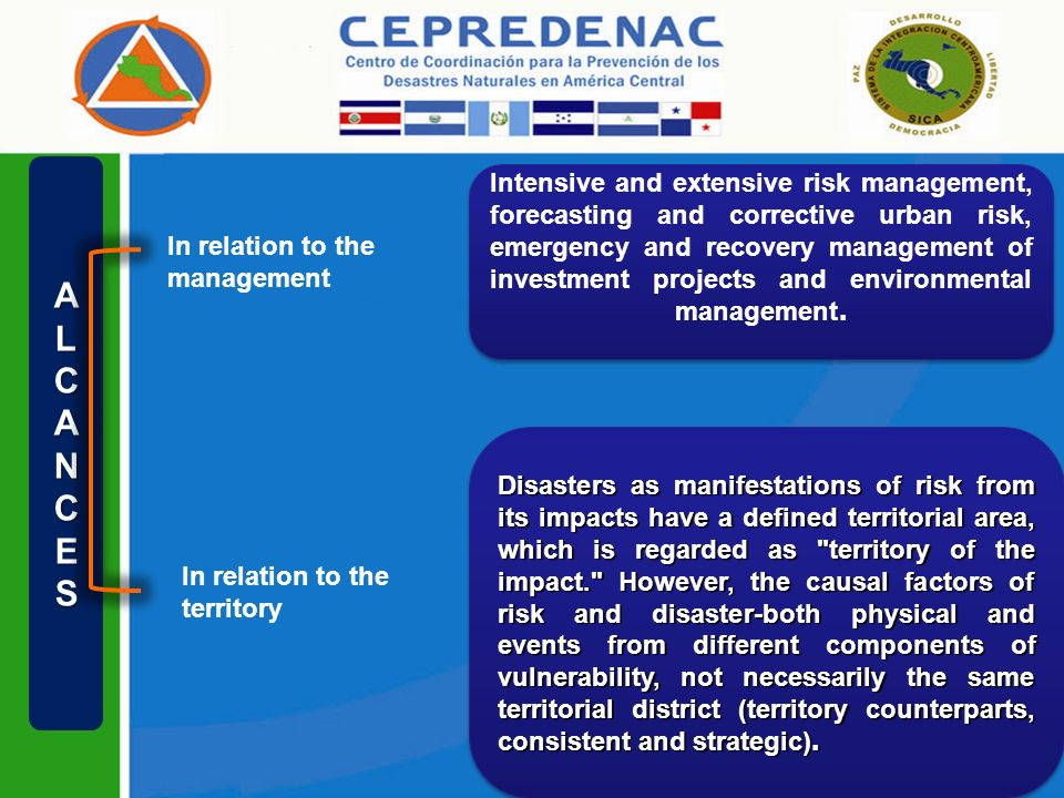 ALCANCES In relation to the territory In relation to the management Intensive and extensive risk management, forecasting and corrective urban risk, emergency and recovery management of investment projects and environmental management.