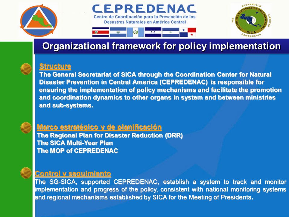 Organizational framework for policy implementation Structure The General Secretariat of SICA through the Coordination Center for Natural Disaster Prevention in Central America (CEPREDENAC) is responsible for ensuring the implementation of policy mechanisms and facilitate the promotion and coordination dynamics to other organs in system and between ministries and sub-systems.