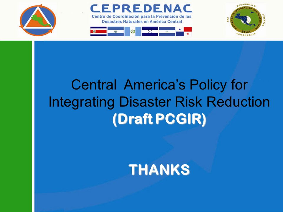 (Draft PCGIR) Central Americas Policy for Integrating Disaster Risk Reduction (Draft PCGIR) THANKS