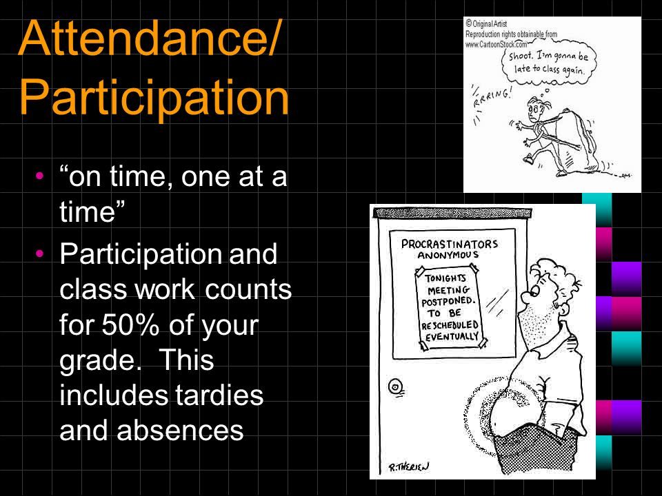 Attendance/ Participation on time, one at a time Participation and class work counts for 50% of your grade. This includes tardies and absences