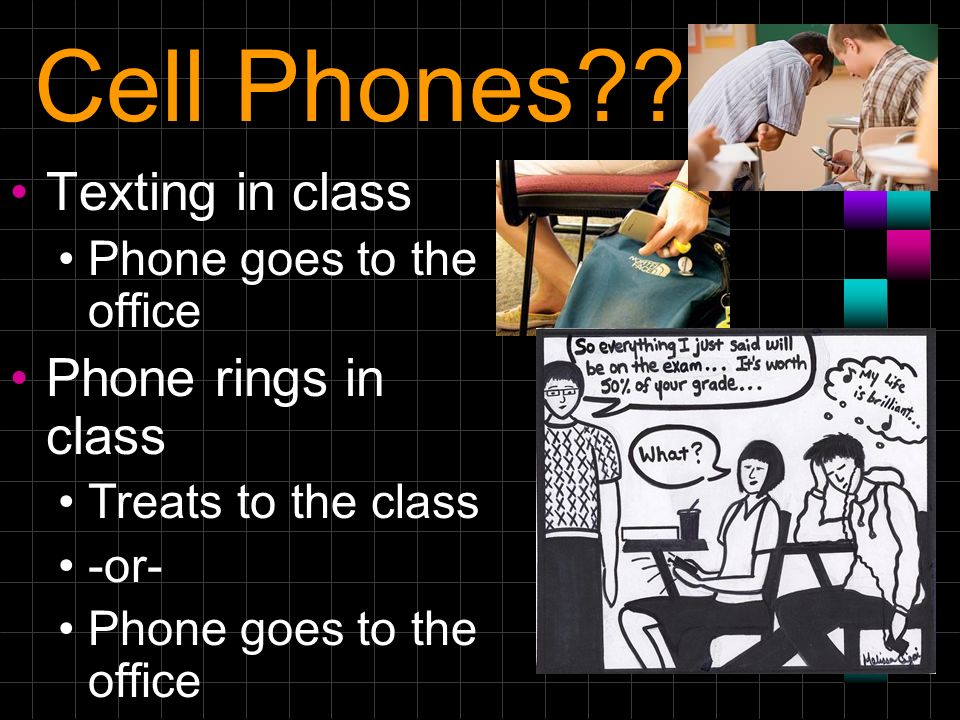 Cell Phones?? Texting in class Phone goes to the office Phone rings in class Treats to the class -or- Phone goes to the office