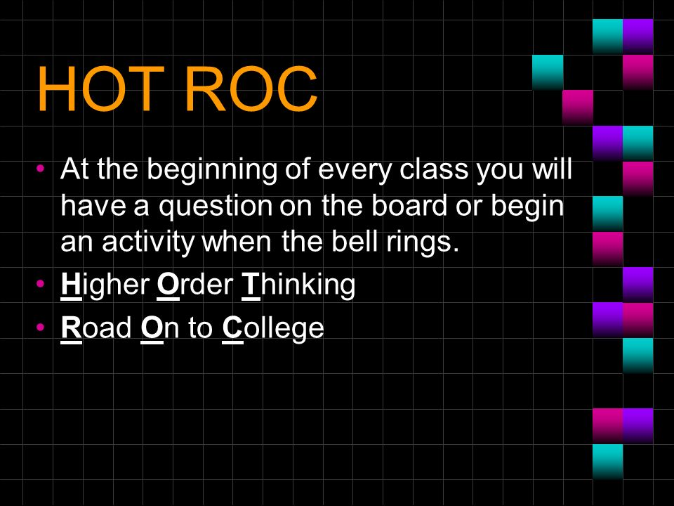HOT ROC At the beginning of every class you will have a question on the board or begin an activity when the bell rings. Higher Order Thinking Road On