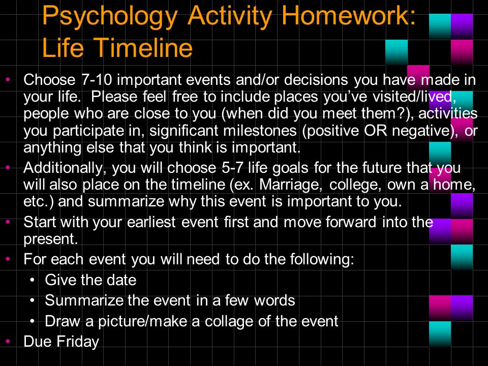 Psychology Activity Homework: Life Timeline Choose 7-10 important events and/or decisions you have made in your life. Please feel free to include plac