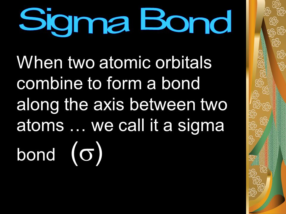When two atomic orbitals combine to form a bond along the axis between two atoms … we call it a sigma bond ( )