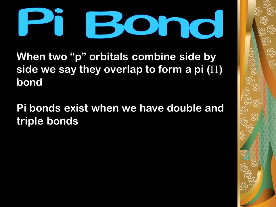 When two p orbitals combine side by side we say they overlap to form a pi ( ) bond Pi bonds exist when we have double and triple bonds